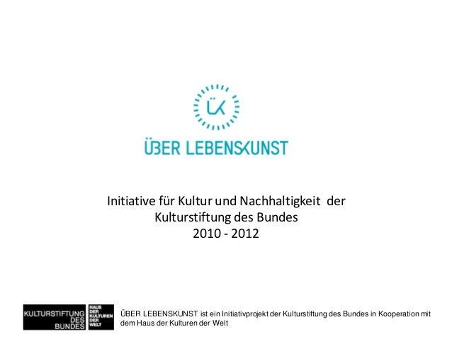 Initiative für Kultur und Nachhaltigkeit der          Kulturstiftung des Bundes                 2010 - 2012  ÜBER LEBENSKU...
