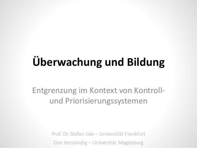 Überwachung und Bildung Entgrenzung im Kontext von Kontroll- und Priorisierungssystemen Prof. Dr. Stefan Iske – Universitä...