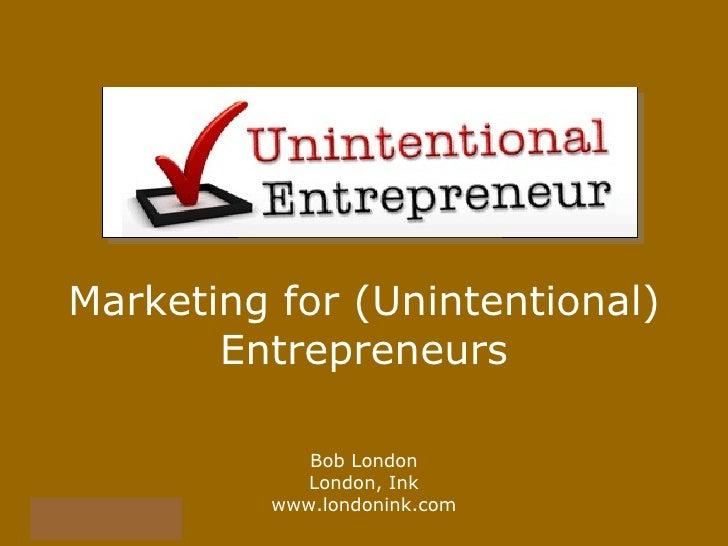 Marketing for (Unintentional) Entrepreneurs Bob London London, Ink www.londonink.com