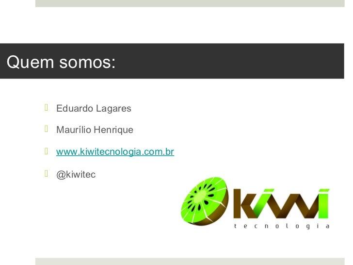 Quem somos:    Eduardo Lagares    Maurílio Henrique    www.kiwitecnologia.com.br    @kiwitec