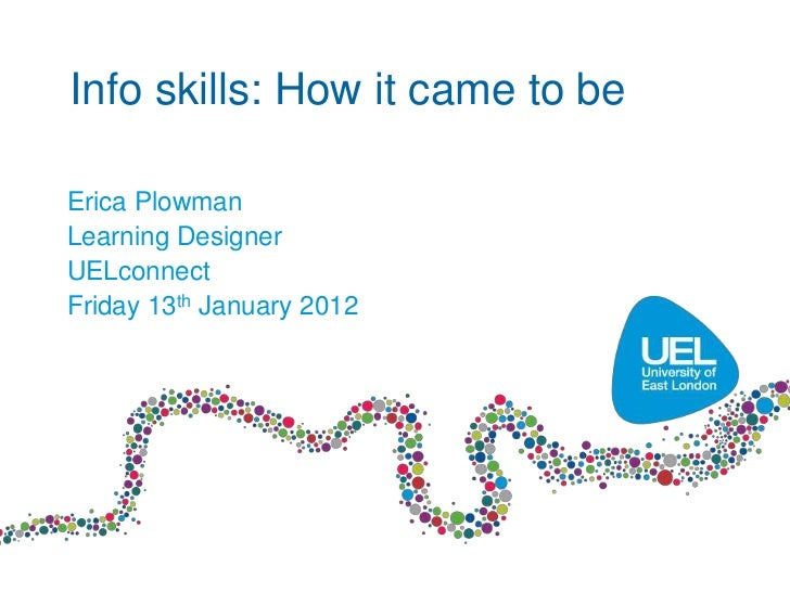 Info skills: How it came to beErica PlowmanLearning DesignerUELconnectFriday 13th January 2012