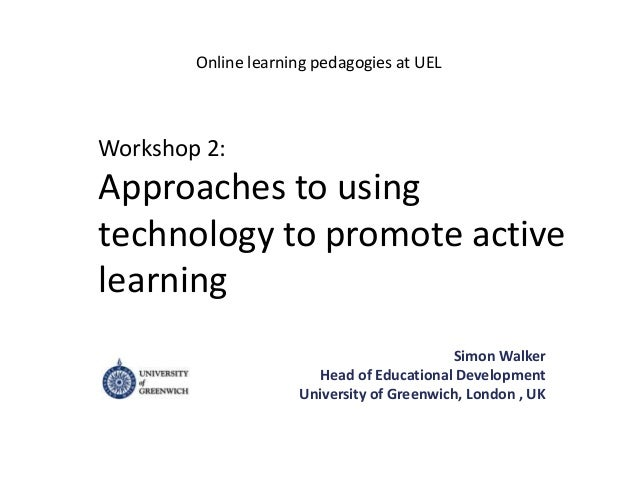 Workshop 2:Approaches to usingtechnology to promote activelearningSimon WalkerHead of Educational DevelopmentUniversity of...