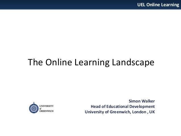 UEL Online Learning  The Online Learning Landscape  Simon Walker Head of Educational Development University of Greenwich, ...