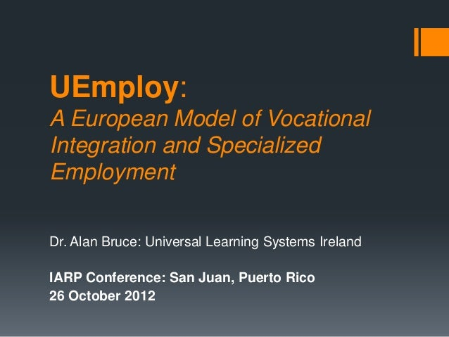 UEmploy:A European Model of VocationalIntegration and SpecializedEmploymentDr. Alan Bruce: Universal Learning Systems Irel...