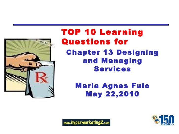 TOP 10 Learning Questions for Chapter 13 Designing and Managing Services Maria Agnes Fulo May 22,2010
