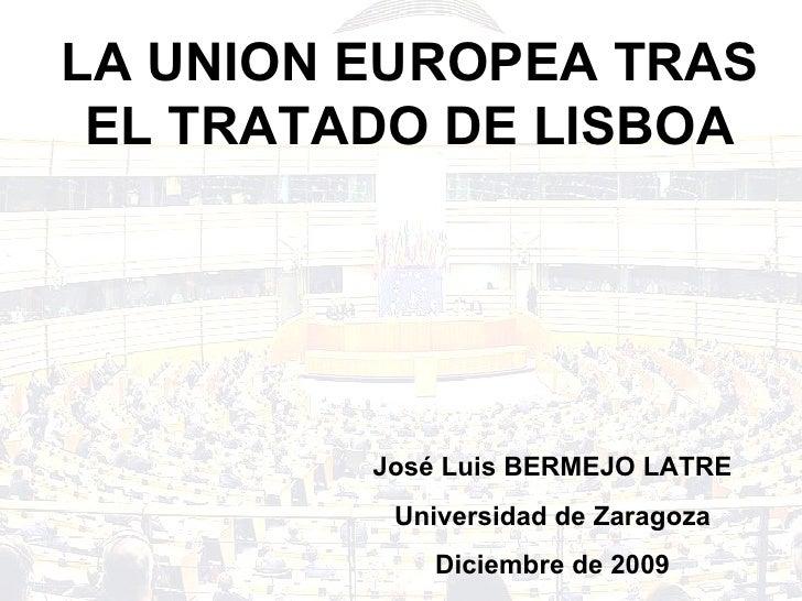 LA UNION EUROPEA TRAS EL TRATADO DE LISBOA José Luis BERMEJO LATRE Universidad de Zaragoza Diciembre de 2009