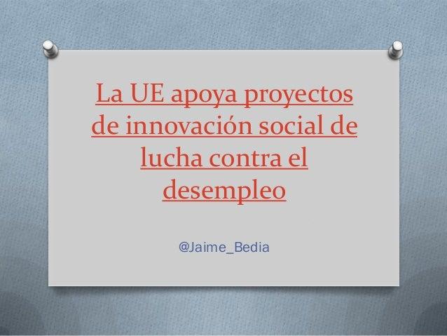 La UE apoya proyectosde innovación social de    lucha contra el      desempleo       @Jaime_Bedia