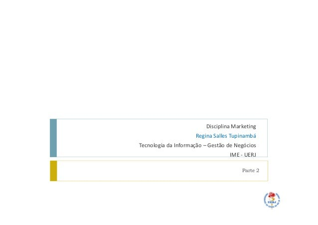Disciplina MarketingRegina Salles TupinambáTecnologia da Informação – Gestão de NegóciosIME - UERJParte 2