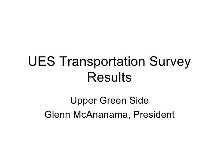 UES Transportation Survey Results Upper Green Side Glenn McAnanama, President