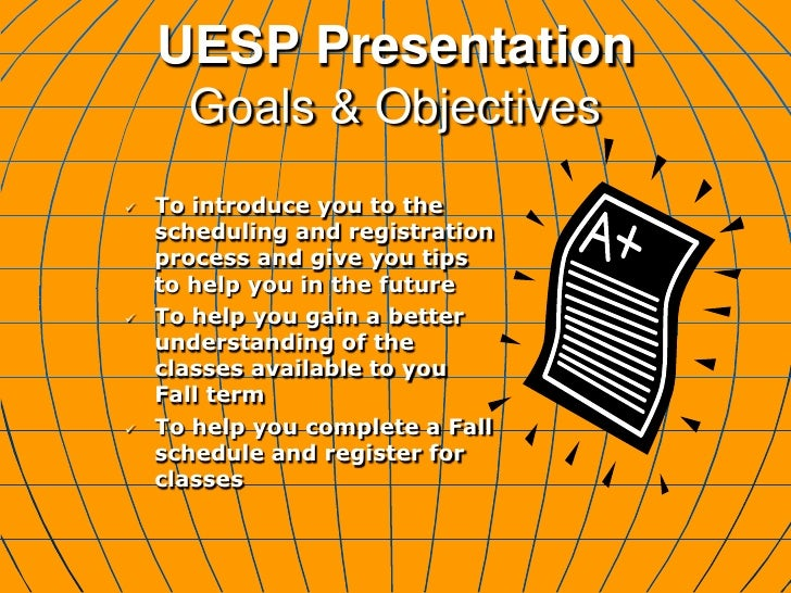 UESP PresentationGoals & Objectives<br /><ul><li>To introduce you to the scheduling and registration process and give you ...