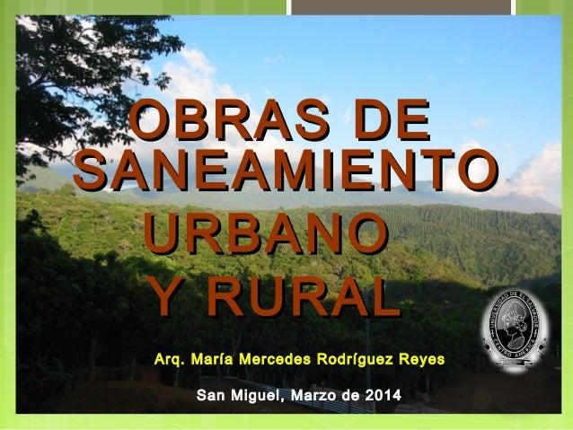 OBRAS DEOBRAS DE SANEAMIENTOSANEAMIENTO URBANOURBANO Y RURALY RURAL San Miguel, Marzo de 2014 Arq. María Mercedes Rodrígue...
