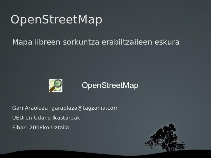 OpenStreetMap <ul><li>Mapa libreen sorkuntza erabiltzaileen eskura </li></ul><ul><li>Gari Araolaza  [email_address] </li><...