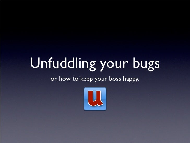 Unfuddling your bugs    or, how to keep your boss happy.