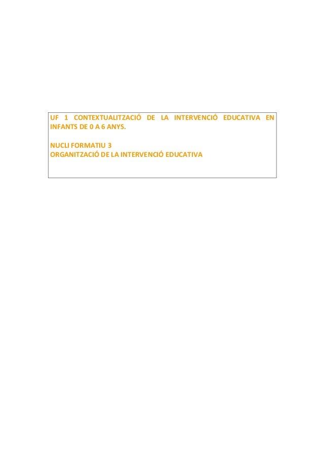 UF 1 CONTEXTUALITZACIÓ DE LA INTERVENCIÓ EDUCATIVA EN INFANTS DE 0 A 6 ANYS. NUCLI FORMATIU 3 ORGANITZACIÓ DE LA INTERVENC...
