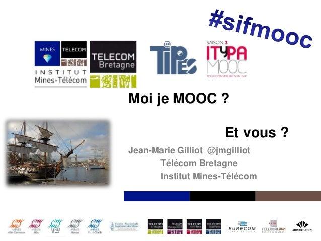 Institut Mines-Télécom Moi je MOOC ? Et vous ? Jean-Marie Gilliot @jmgilliot Télécom Bretagne Institut Mines-Télécom