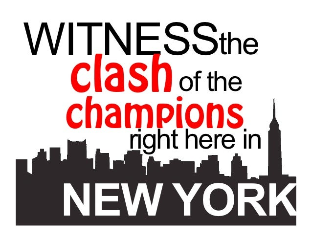WITNESSthe clash of the  champions     right here in  NEW YORK.