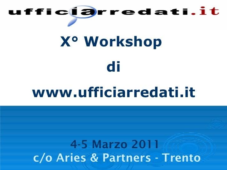 X° Workshop  di www.ufficiarredati.it 4-5 Marzo 2011  c/o Aries & Partners - Trento