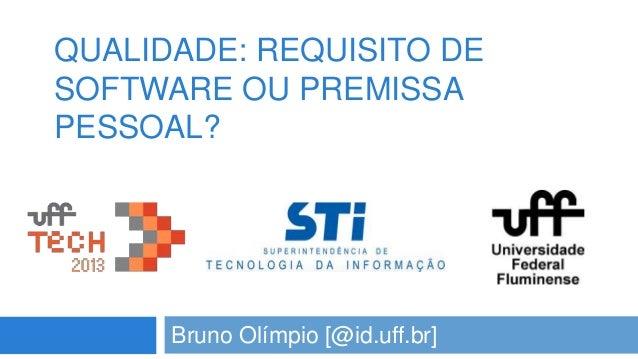 QUALIDADE: REQUISITO DE SOFTWARE OU PREMISSA PESSOAL?  Bruno Olímpio [@id.uff.br]