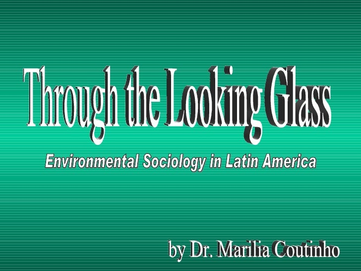 Through the Looking Glass Environmental Sociology in Latin America by Dr. Marilia Coutinho