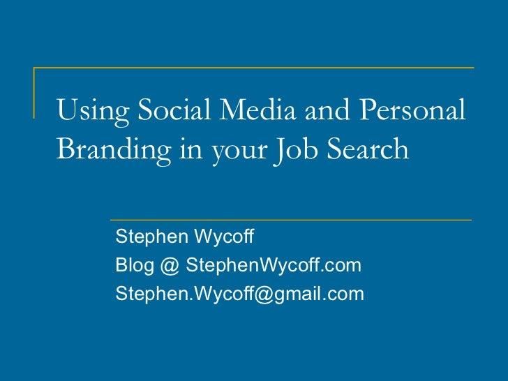 Using Social Media and PersonalBranding in your Job Search    Stephen Wycoff    Blog @ StephenWycoff.com    Stephen.Wycoff...