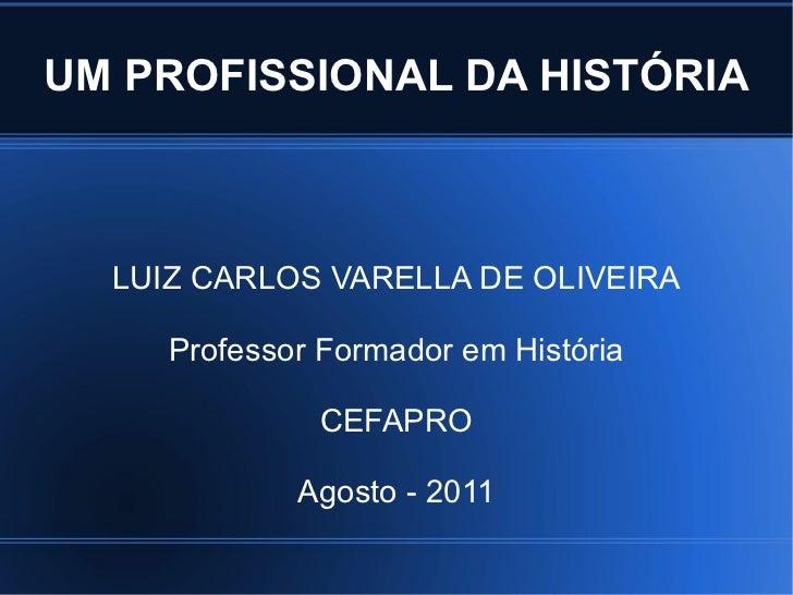 UM PROFISSIONAL DA HISTÓRIA LUIZ CARLOS VARELLA DE OLIVEIRA Professor Formador em História CEFAPRO Agosto - 2011