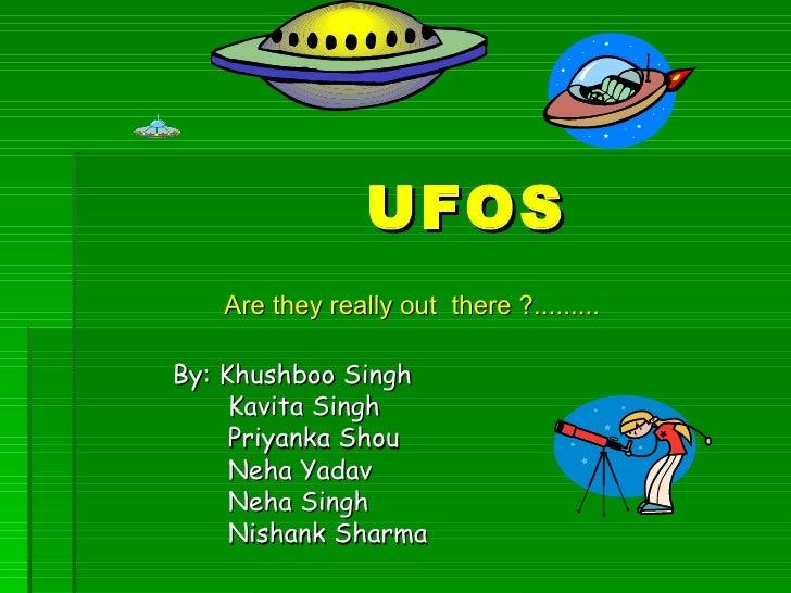 UFOS   Are they really out there ?.........By: Khushboo Singh     Kavita Singh     Priyanka Shou     Neha Yadav     Neha S...