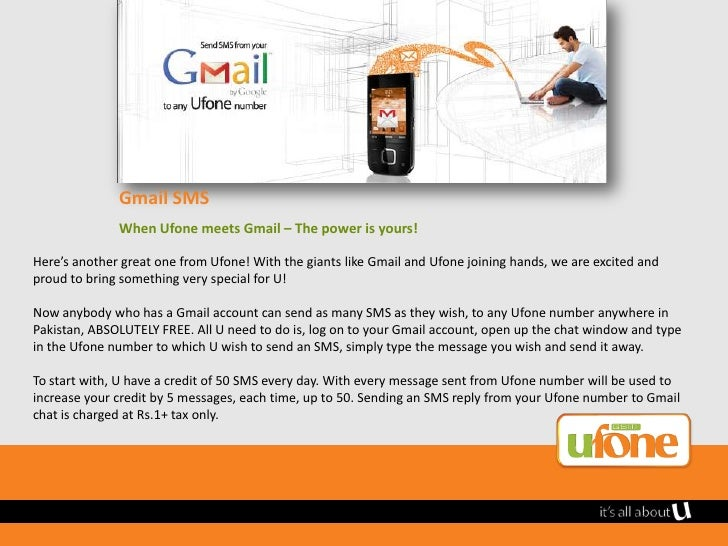 Gmail SMS              When Ufone meets Gmail – The power is yours!Here's another great one from Ufone! With the giants li...