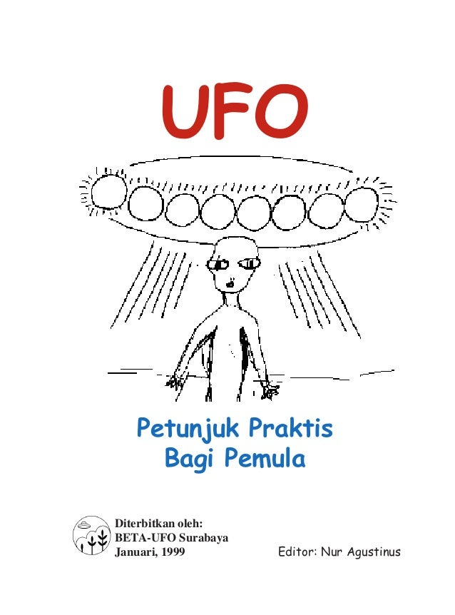 Petunjuk Praktis Bagi Pemula Diterbitkan oleh: BETA-UFO Surabaya Januari, 1999 UFO Editor: Nur Agustinus