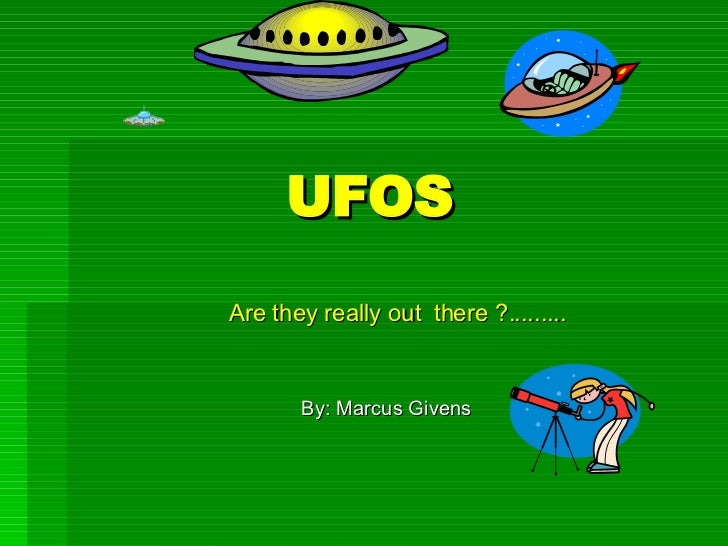 UFOS Are they really out  there ?......... By: Marcus Givens