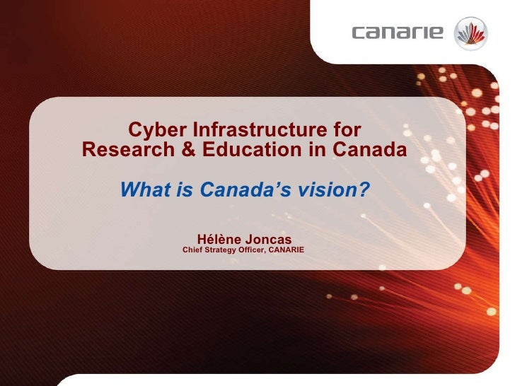Cyber Infrastructure for Research & Education in Canada What is Canada's vision? Hélène Joncas Chief Strategy Officer, CAN...