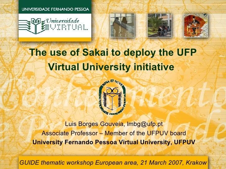 The use of Sakai to deploy the UFP Virtual University initiative   Luis Borges Gouveia, lmbg@ufp.pt Associate Professor – ...
