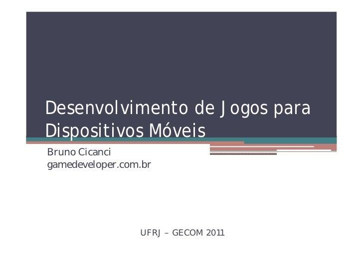 Desenvolvimento de Jogos paraDispositivos MóveisBruno Cicancigamedeveloper.com.br                 UFRJ – GECOM 2011