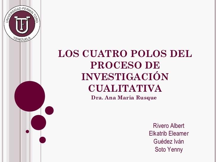 LOS CUATRO POLOS DEL      PROCESO DE    INVESTIGACIÓN     CUALITATIVA    Dra. Ana María Rusque                        Rive...