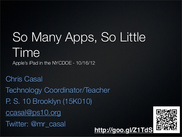 Chris Casal Technology Coordinator/Teacher P. S. 10 Brooklyn (15K010) ccasal@ps10.org Twitter: @mr_casal So Many Apps, So ...