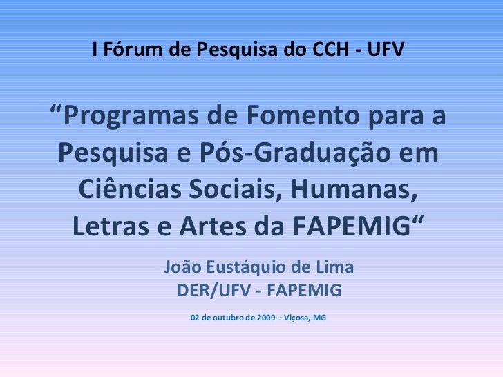"""I Fórum de Pesquisa do CCH - UFV   """"Programas de Fomento para a Pesquisa e Pós-Graduação em Ciências Sociais, Humanas, Let..."""