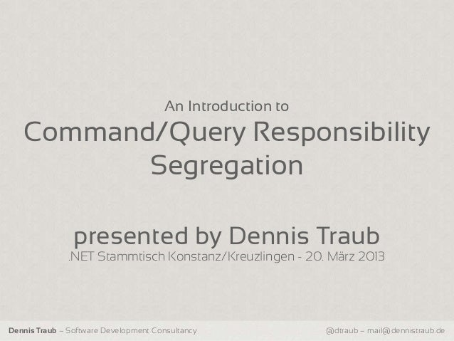 An Introduction to   Command/Query Responsibility          Segregation                presented by Dennis Traub           ...