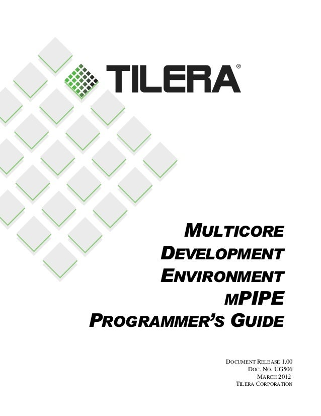 MULTICORE  DEVELOPMENT ENVIRONMENT MPIPE PROGRAMMER'S GUIDE DOCUMENT RELEASE 1.00 DOC. NO. UG506 MARCH 2012 TILERA CORPORA...