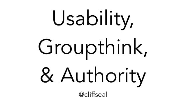 Usability, Groupthink, & Authority @cliffseal