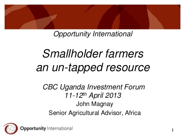 Opportunity International  Smallholder farmers an un-tapped resource CBC Uganda Investment Forum 11-12th April 2013 John M...