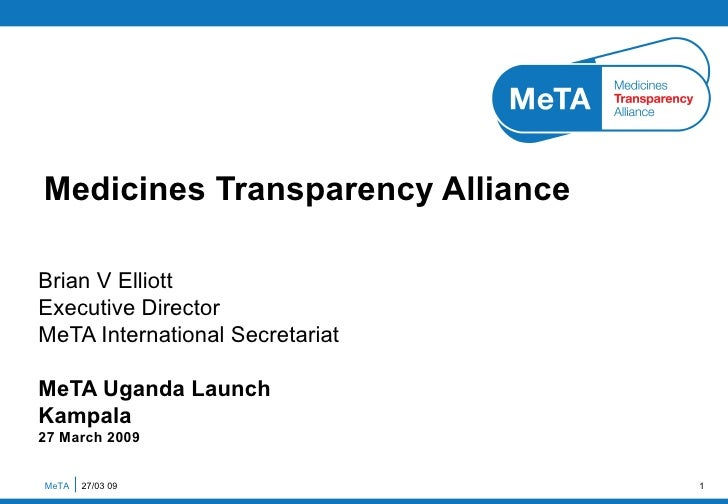 Brian V Elliott Executive Director MeTA International Secretariat MeTA Uganda Launch Kampala 27 March 2009 Medicines Trans...