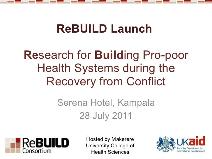 ReBUILD Launch  Re search for  Build ing Pro-poor Health Systems during the Recovery from Conflict Serena Hotel, Kampala 2...