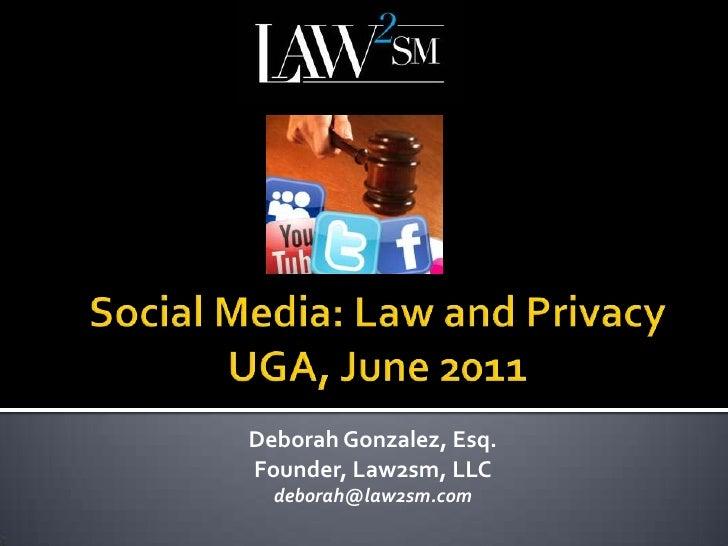 Social Media: Law and PrivacyUGA, June 2011<br />Deborah Gonzalez, Esq.<br />Founder, Law2sm, LLC<br />deborah@law2sm.com<...