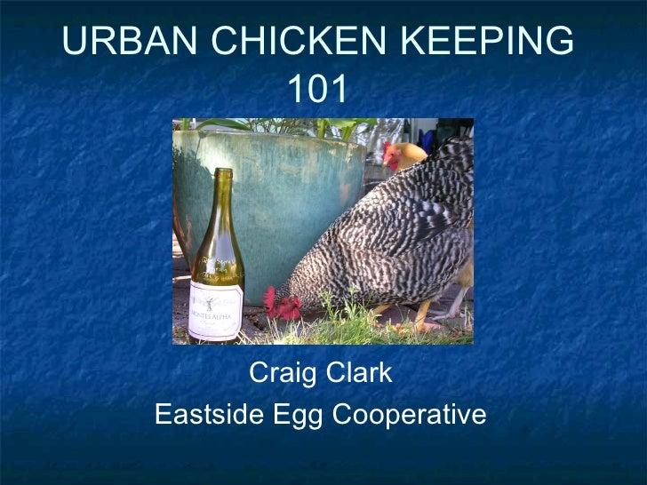 URBAN CHICKEN KEEPING 101 Craig Clark Eastside Egg Cooperative
