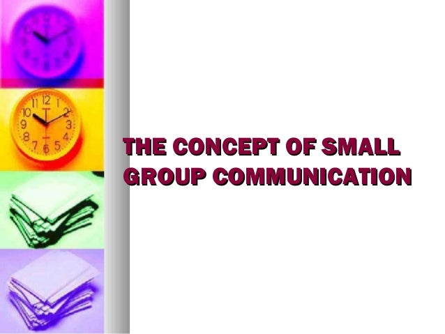 THE CONCEPT OF SMALLTHE CONCEPT OF SMALL GROUP COMMUNICATIONGROUP COMMUNICATION