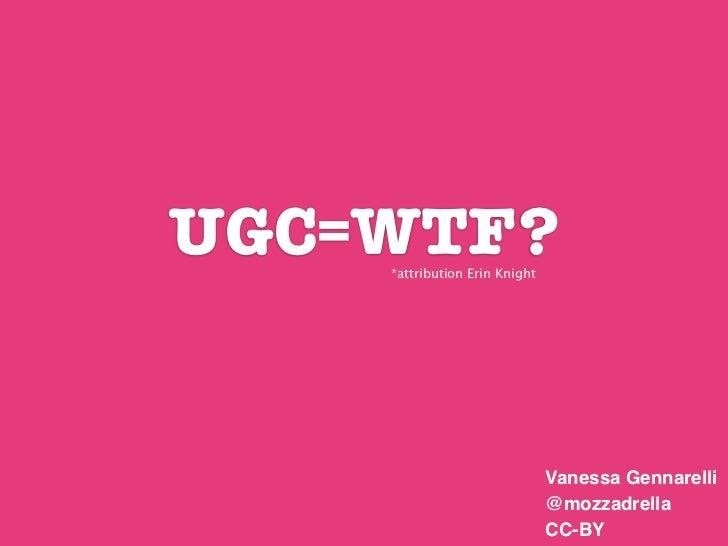UGC=WTF?    *attribution Erin Knight                               Vanessa Gennarelli                               @mozza...