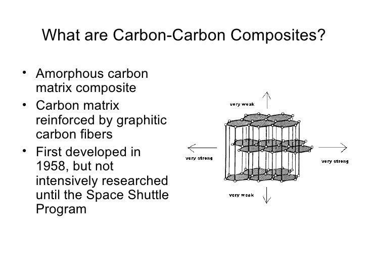 What are Carbon-Carbon Composites?• Amorphous carbon  matrix composite• Carbon matrix  reinforced by graphitic  carbon fib...