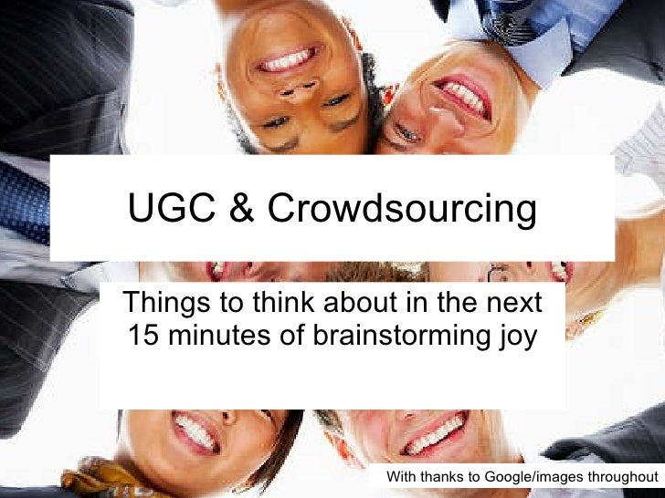 UGC & Crowdsourcing Things to think about in the next 15 minutes of brainstorming joy With thanks to Google/images through...