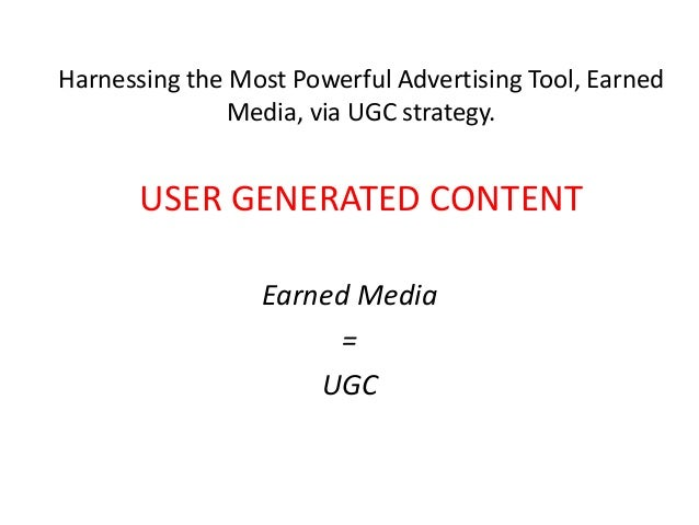 Harnessing the Most Powerful Advertising Tool, Earned              Media, via UGC strategy.       USER GENERATED CONTENT  ...