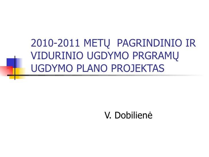 2010-2011 METŲ  PAGRINDINIO IR VIDURINIO UGDYMO PRGRAMŲ  UGDYMO PLANO PROJEKTAS V. Dobilienė