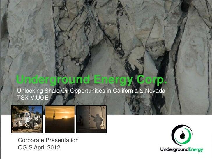 Underground Energy Corp.Unlocking Shale Oil Opportunities in California & NevadaTSX-V:UGECorporate PresentationOGIS April ...